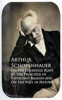 On the Fourfold Root of the Principle of Sufficient Reason and On the Will in Nature - Arthur Schopenhauer