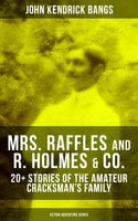 Mrs. Raffles and R. Holmes & co. – 20+ Stories of the Amateur Cracksman's Family (Action Adventure Series) - John Kendrick Bangs