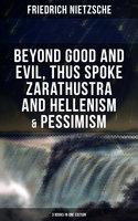 Nietzsche: Beyond Good and Evil, Thus Spoke Zarathustra and Hellenism & Pessimism (3 Books in One Edition) - Friedrich Nietzsche