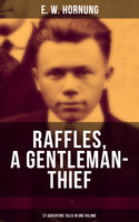 Raffles, a Gentleman-Thief: 27 Adventure Tales in One Volume - E.W. Hornung