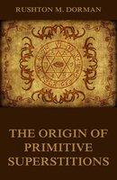 The Origin Of Primitive Superstitions - Rushton M. Dorman