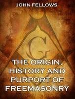 The Origin, History & Purport of Freemasonry - John Fellows