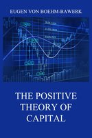 The Positive Theory of Capital - Eugen von Boehm-Bawerk