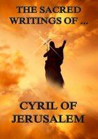The Sacred Writings of Cyril of Jerusalem - Cyril of Jerusalem
