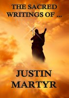 The Sacred Writings of Justin Martyr - Justin Martyr