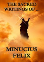 The Sacred Writings of Minucius Felix - Minucius Felix