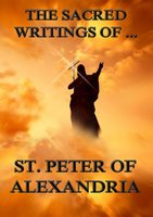 The Sacred Writings of Peter, Bishop of Alexandria - Saint Peter Bishop of Alexandria