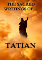 The Sacred Writings of Tatian - Tatian