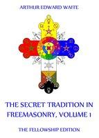 The Secret Tradition In Freemasonry, Volume 1 - Arthur Edward Waite