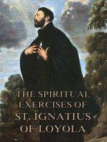 The Spiritual Exercises of St. Ignatius of Loyola - St. Ignatius of Loyola