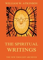 The Spiritual Writings of William Walker Atkinson - William Walker Atkinson