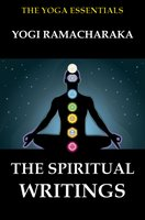 The Spiritual Writings of Yogi Ramacharaka - Yogi Ramacharaka, William Walker Atkinson