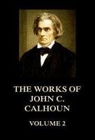 The Works of John C. Calhoun Volume 2 - John C. Calhoun