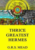 Thrice-Greatest Hermes - G.R.S. Mead