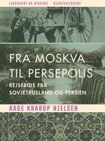 Fra Moskva til Persepolis. Rejserids fra Sovjetrusland og Persien - Aage Krarup Nielsen