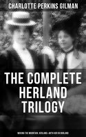 The Complete Herland Trilogy: Moving the Mountain, Herland & With Her in Ourland - Charlotte Perkins Gilman