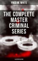The Complete Master Criminal Series (Illustrated Edition) - Fred M. White