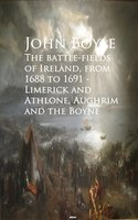 The battle-fields of Ireland, from 1688 to 1691 - John Boyle