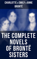 The Complete Novels of Brontë Sisters - Charlotte Brontë, Emily Brontë, Anne Brontë