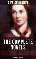 The Complete Novels of Charlotte Brontë – All 5 Books in One Edition - Charlotte Brontë