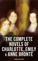 The Complete Novels of Charlotte, Emily & Anne Brontë - 8 Books in One Edition - Charlotte Brontë,Emily Brontë,Anne Brontë