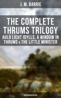 The Complete Thrums Trilogy: Auld Licht Idylls, A Window in Thrums & The Little Minister (Illustrated Edition) - J.M. Barrie
