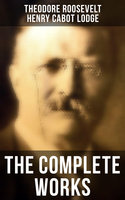 The Complete Works - Henry Cabot Lodge, Theodore Roosevelt