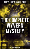The Complete Wyvern Mystery (All 3 Volumes in One Edition) - Joseph Sheridan Le Fanu