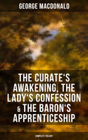 The Curate's Awakening, The Lady's Confession & The Baron's Apprenticeship (Complete Trilogy) - George MacDonald