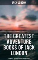 The Greatest Adventure Books of Jack London: Sea Novels, Gold Rush Thrillers & Animal Stories - Jack London