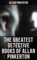 The Greatest Detective Books of Allan Pinkerton - Allan Pinkerton
