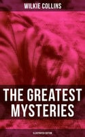 The Greatest Mysteries of Wilkie Collins (Illustrated Edition) - Wilkie Collins