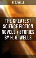The Greatest Science Fiction Novels & Stories by H. G. Wells - H.G. Wells