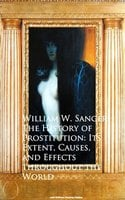 The History of Prostitution: Its Extent, Causes, Effects throughout the World - William W. Sanger