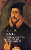 The Huguenot: A Tale of the French Protestants I-III - G.P.R. James