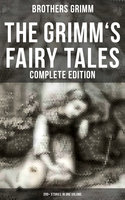 The Grimm's Fairy Tales - Complete Edition: 200+ Stories in One Volume - Brothers Grimm