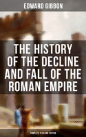 The History of the Decline and Fall of the Roman Empire (Complete 6 Volume Edition) - Edward Gibbon