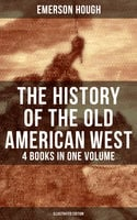 The History of the Old American West – 4 Books in One Volume (Illustrated Edition) - Emerson Hough