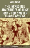 The Incredible Adventures of Huck Finn & Tom Sawyer - 4 Books in One Volume (Illustrated Edition) - Mark Twain