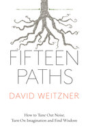 Fifteen Paths: How to Tune Out Noise, Turn On Imagination and Find Wisdom - David Weitzner