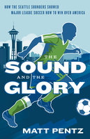 The Sound and the Glory: How the Seattle Sounders Showed Major League Soccer How to Win Over America - Matt Pentz