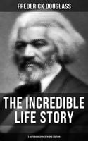 The Incredible Life Story of Frederick Douglass (3 Autobiographies in One Edition) - Frederick Douglass