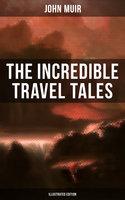 The Incredible Travel Tales of John Muir (Illustrated Edition) - John Muir