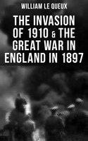 The Invasion of 1910 & The Great War in England in 1897 - William Le Queux