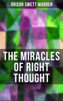 The Miracles of Right Thought - Orison Swett Marden