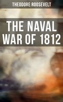 The Naval War of 1812 - Theodore Roosevelt