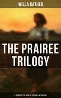 The Prairee Trilogy: O, Pioneers!, The Song of the Lark & My Ántonia - Willa Cather