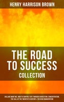 The Road to Success Collection: Dollars Want Me, How To Control Fate Through Suggestion, Concentration, The Call Of The Twentieth Century & The New Emancipation - Henry Harrison Brown