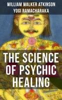 The Science of Psychic Healing - Yogi Ramacharaka,William Walker Atkinson