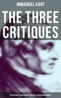The Three Critiques: The Critique of Pure Reason, Practical Reason and Judgment - Immanuel Kant